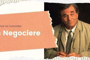 Tehnica lui Columbo aplicată în negociere – Este bine să o folosești